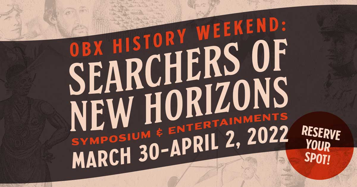 OBX History Weekend: Searchers of New Horizons Symposium & Entertainments, March 30th - April 2nd, 2022. Reserve your Spot!